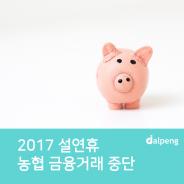 농협 2017 설연휴 금융거래 중단 꼭 알아두세요~!